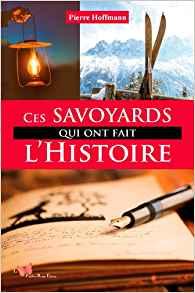 Des Savoyards d'exception : ces Savoyards qui ont fait l'histoire.